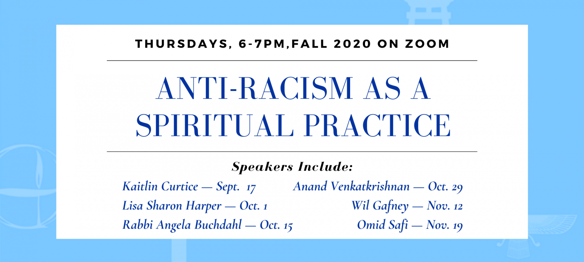 Anti-racism as a spiritual practice. Thursdays, 6-7pm, fall 2020 on zoom.  Speakers include Kaitlin Curtice — Sept.  17, Lisa Sharon Harper — Oct. 1, Rabbi Angela Buchdahl — Oct. 15, Anand Venkatkrishnan — Oct. 29, Wil Gafney — Nov. 12, Omid Safi — Nov. 19.